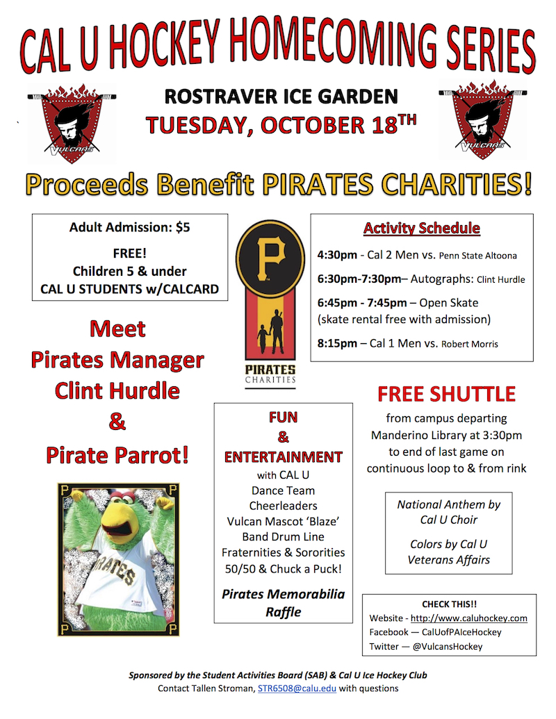 CAL U HOCKEY HOMECOMING SERIES ROSTRAVER ICE GARDEN TUESDAY, OCTOBER 18TH Proceeds Benefit PIRATES CHARITIES! Adult Admission: $5 FREE! Children 5 & under  CAL U STUDENTS w/CALCARD Meet  Pirates Manager Clint Hurdle & the Pirate Parrot!  Activity Schedule 4:30pm - Cal 2 Men vs. Penn State Altoona 6:30pm-7:30pm– Autographs: Clint Hurdle  6:45pm - 7:45pm – Open Skate (skate rental free with admission) 8:15pm – Cal 1 Men vs. Robert Morris FREE SHUTTLE from campus departing Manderino Library at 3:30pm to end of last game on continuous loop to & from rink FUN  & ENTERTAINMENT with CAL U  Dance Team Cheerleaders Vulcan Mascot 'Blaze' Band Drum Line Fraternities & Sororities 50/50 & Chuck a Puck! Pirates Memorabilia Raffle   National Anthem by Cal U Choir  Colors by Cal U Veterans Affairs CHECK THIS!! Website - http://www.caluhockey.com Facebook — CalUofPAIceHockey Twitter — @VulcansHockey Sponsored by the Student Activities Board (SAB) & Cal U Ice Hockey Club Contact Tallen Stroman, STR6508@calu.edu with questions